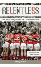 Relentless The Inside Story of Cork Ladies Footballers