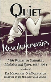 Quiet Revolutions,Irish Women in Education,Medicine,Sport 1861-1964,Dr Margaret O Hogartaigh
